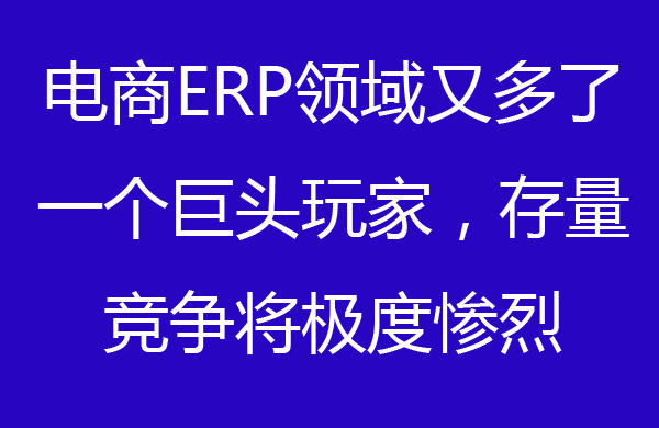 电商ERP领域又多了一个巨头玩家,存量竞争将极度惨烈